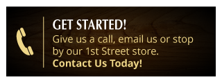 Get Started! Give us a call, email us or stop by our 1st Street store. Contact us today!